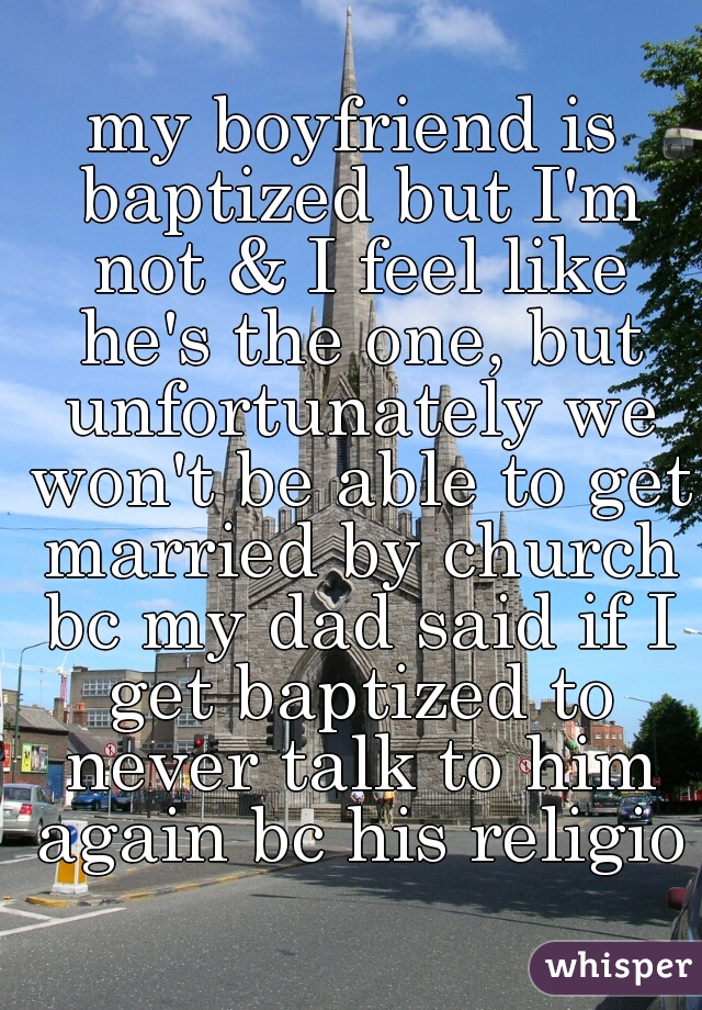 my boyfriend is baptized but I'm not & I feel like he's the one, but unfortunately we won't be able to get married by church bc my dad said if I get baptized to never talk to him again bc his religion