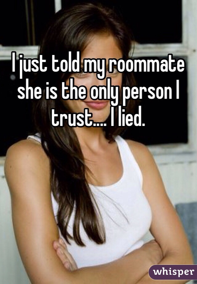 I just told my roommate she is the only person I trust.... I lied.