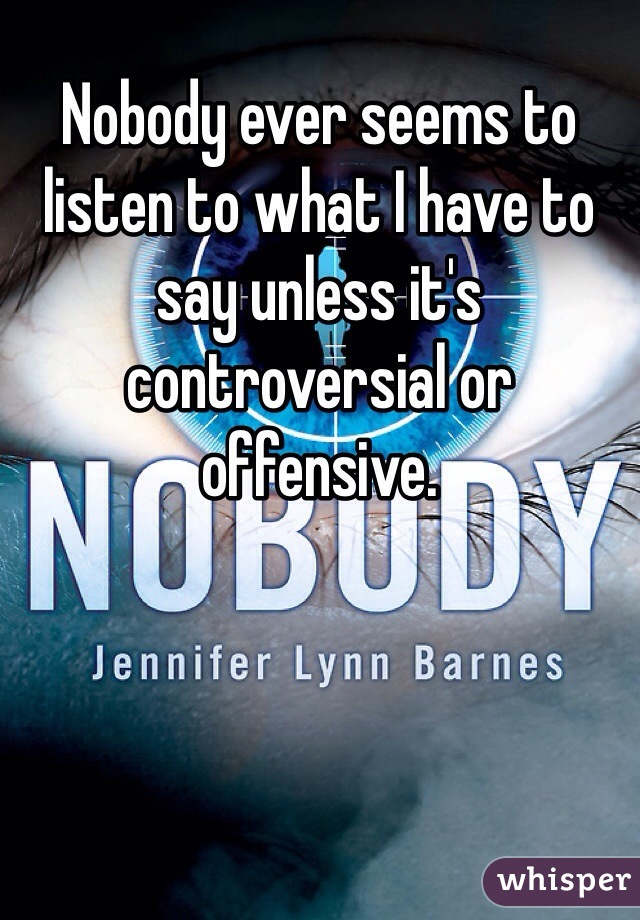 Nobody ever seems to listen to what I have to say unless it's controversial or offensive.