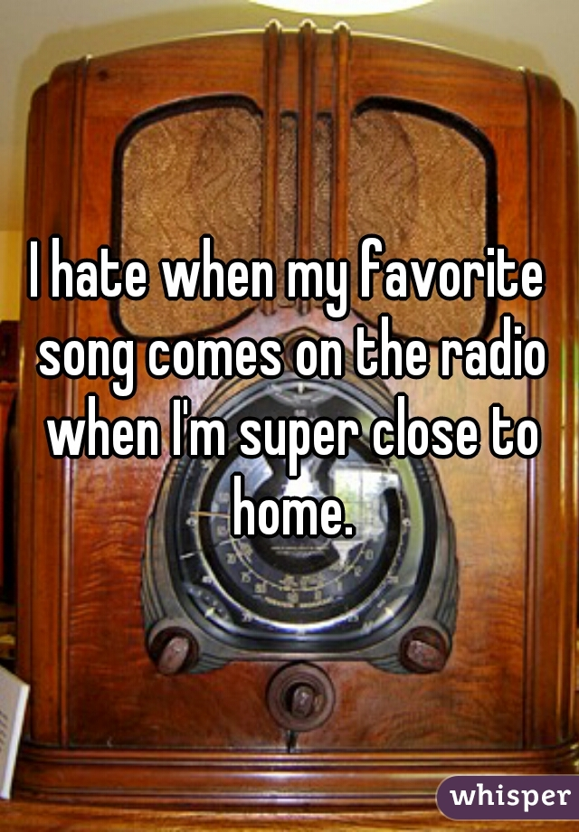 I hate when my favorite song comes on the radio when I'm super close to home.