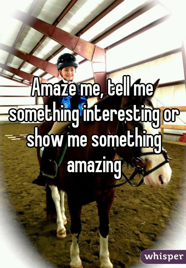 Amaze me, tell me something interesting or show me something amazing