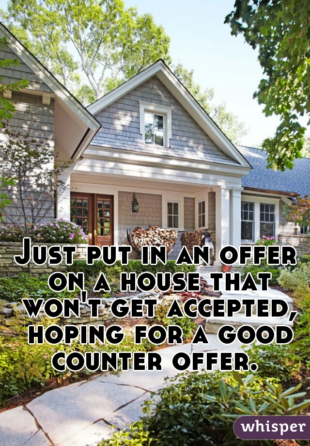 Just put in an offer on a house that won't get accepted, hoping for a good counter offer.
