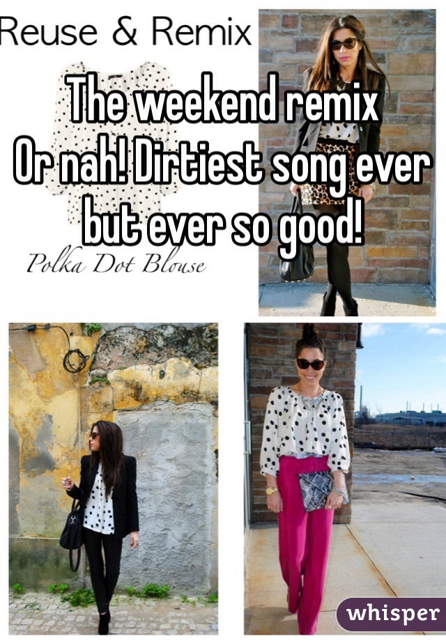 The weekend remix  Or nah! Dirtiest song ever but ever so good!