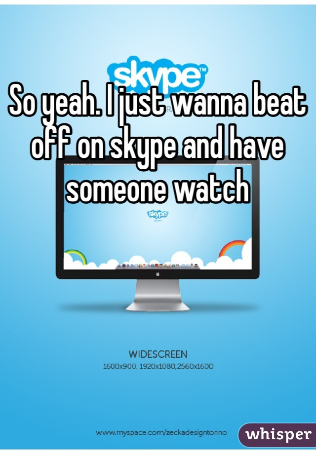 So yeah. I just wanna beat off on skype and have someone watch