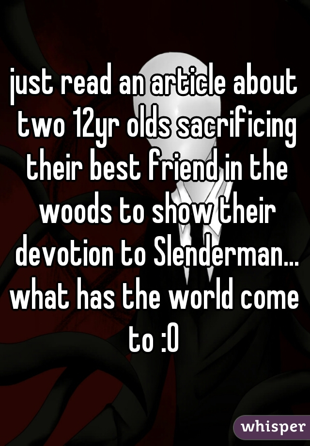 just read an article about two 12yr olds sacrificing their best friend in the woods to show their devotion to Slenderman... what has the world come to :0