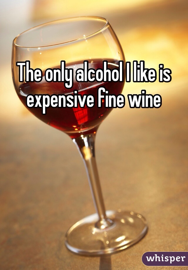 The only alcohol I like is expensive fine wine