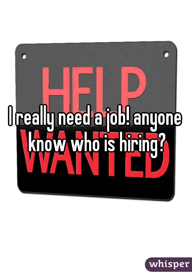 I really need a job! anyone know who is hiring?