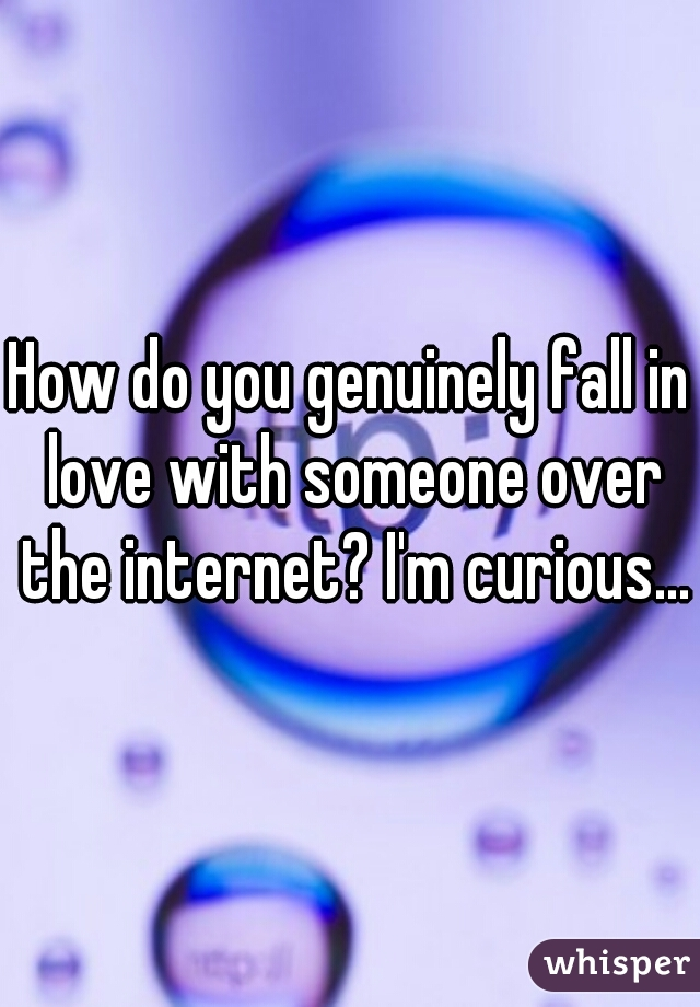 How do you genuinely fall in love with someone over the internet? I'm curious...