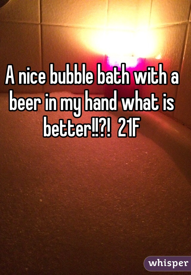 A nice bubble bath with a beer in my hand what is better!!?!  21F