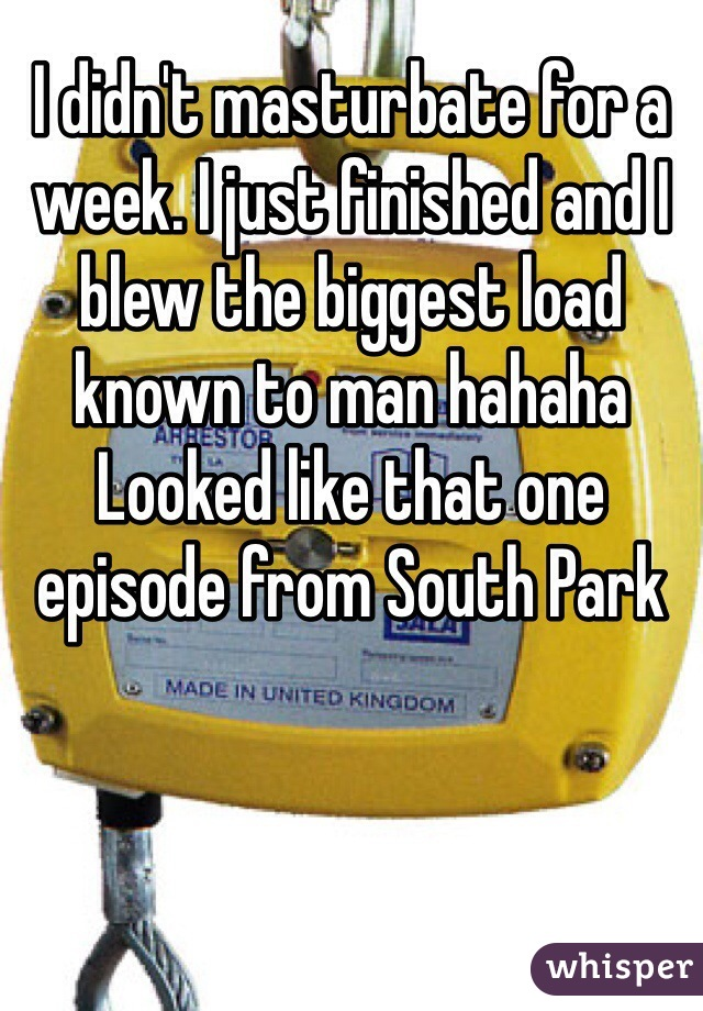 I didn't masturbate for a week. I just finished and I blew the biggest load known to man hahaha Looked like that one episode from South Park