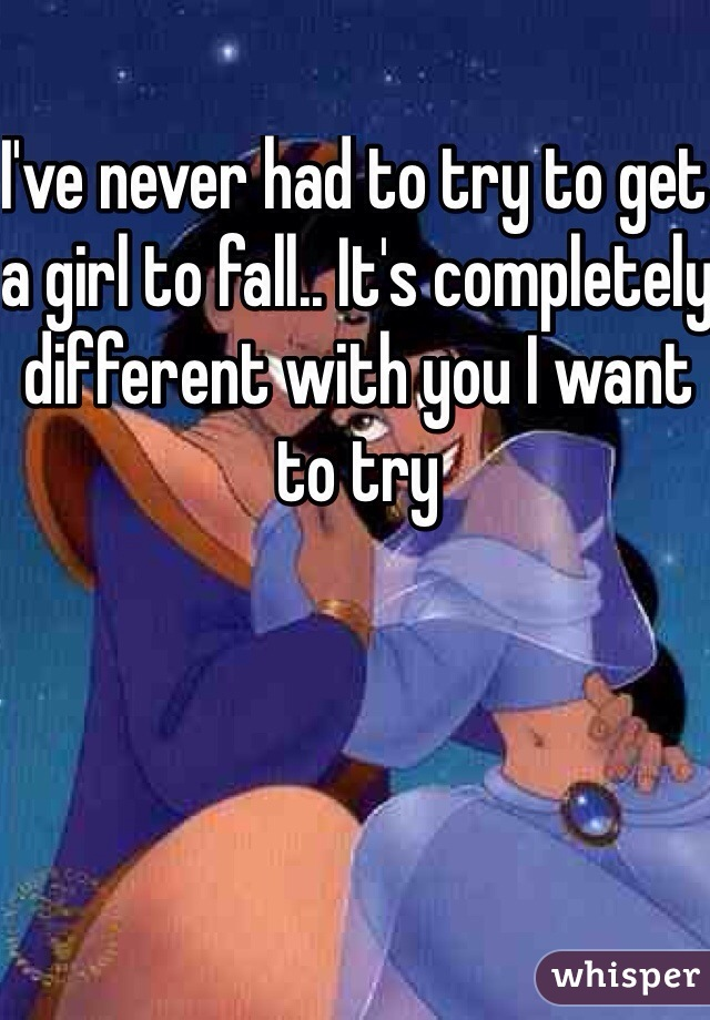 I've never had to try to get a girl to fall.. It's completely different with you I want to try