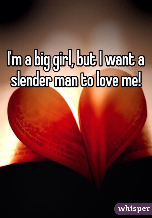 I'm a big girl, but I want a slender man to love me!