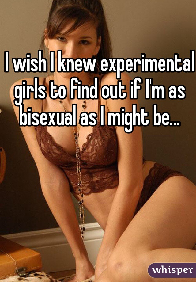 I wish I knew experimental girls to find out if I'm as bisexual as I might be...