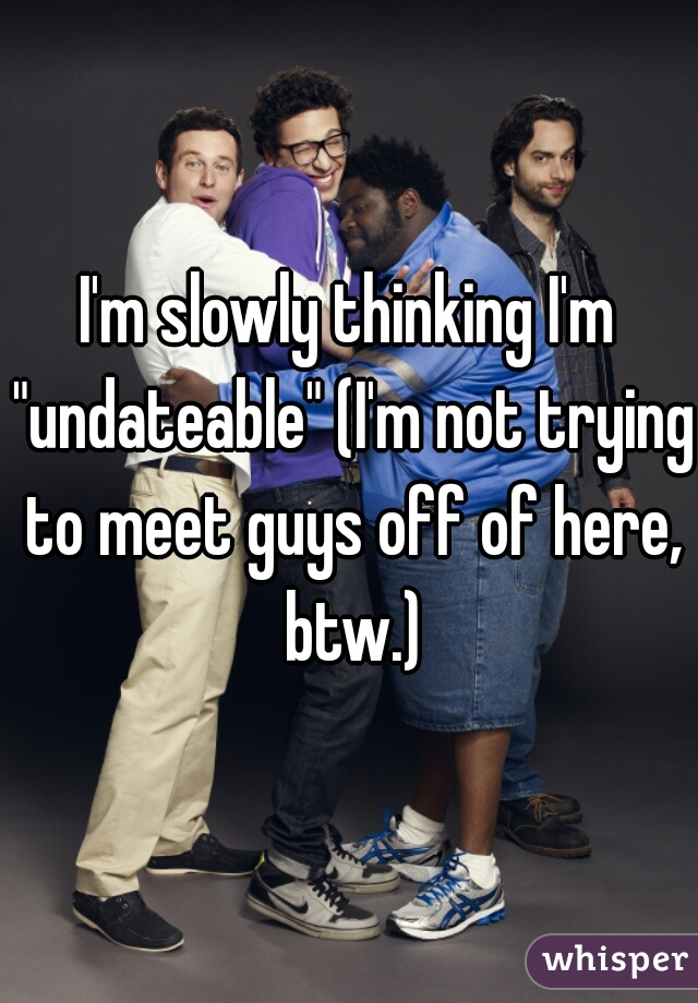 """I'm slowly thinking I'm """"undateable"""" (I'm not trying to meet guys off of here, btw.)"""