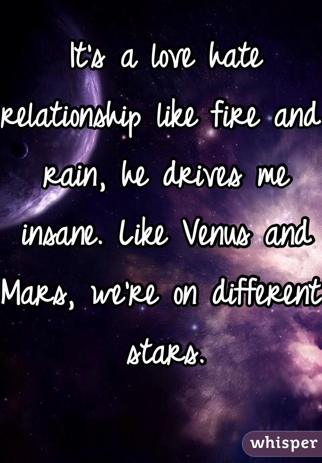 It's a love hate relationship like fire and rain, he drives me insane. Like Venus and Mars, we're on different stars.
