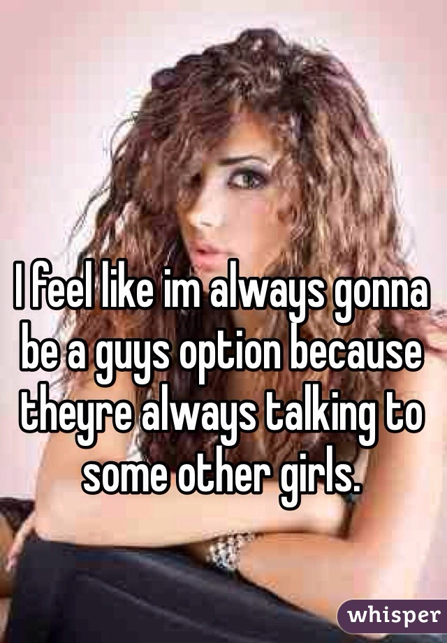 I feel like im always gonna be a guys option because theyre always talking to some other girls.