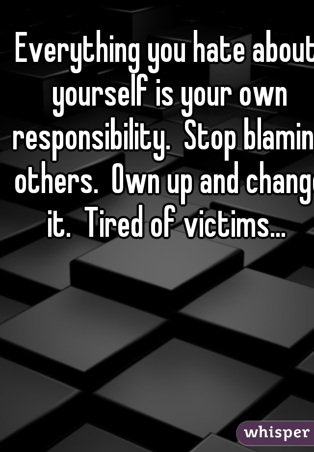 Everything you hate about yourself is your own responsibility.  Stop blaming others.  Own up and change it.  Tired of victims...