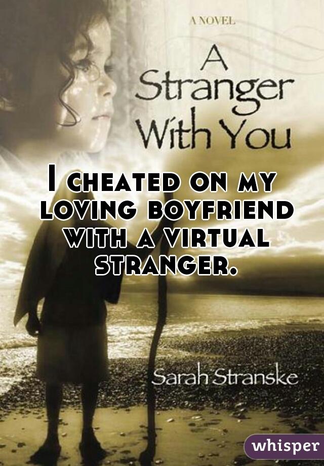 I cheated on my loving boyfriend with a virtual stranger.