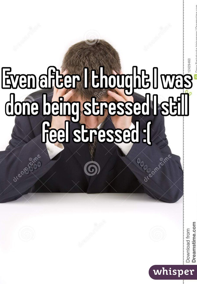 Even after I thought I was done being stressed I still feel stressed :(