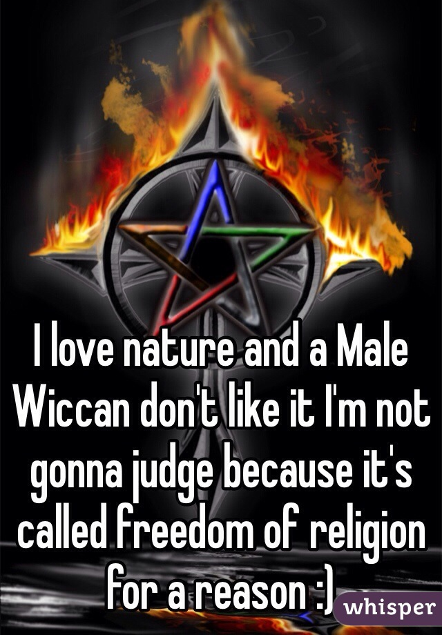 I love nature and a Male Wiccan don't like it I'm not gonna judge because it's called freedom of religion for a reason :)