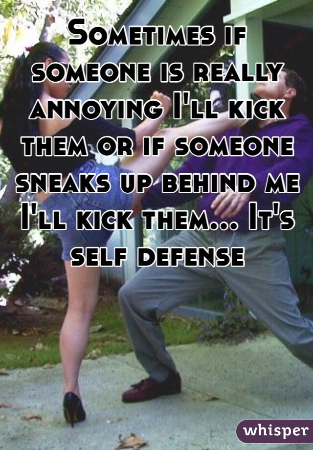 Sometimes if someone is really annoying I'll kick them or if someone sneaks up behind me I'll kick them... It's self defense