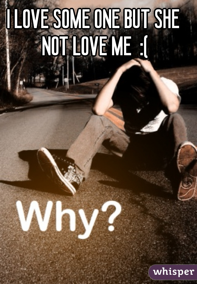 I LOVE SOME ONE BUT SHE NOT LOVE ME  :(