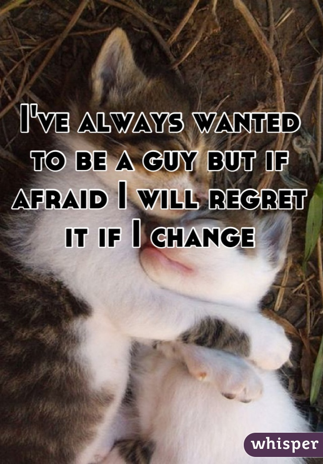 I've always wanted to be a guy but if afraid I will regret it if I change