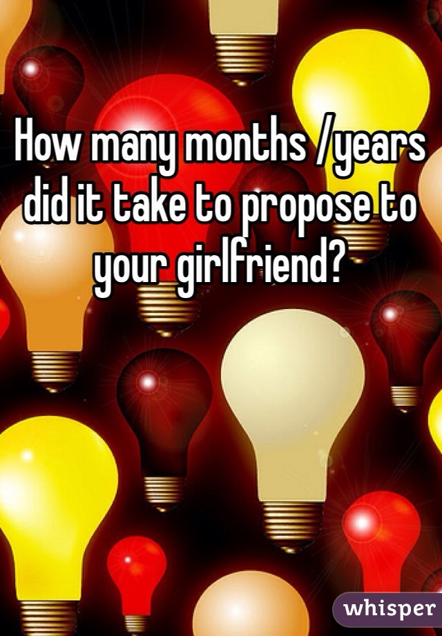 How many months /years did it take to propose to your girlfriend?