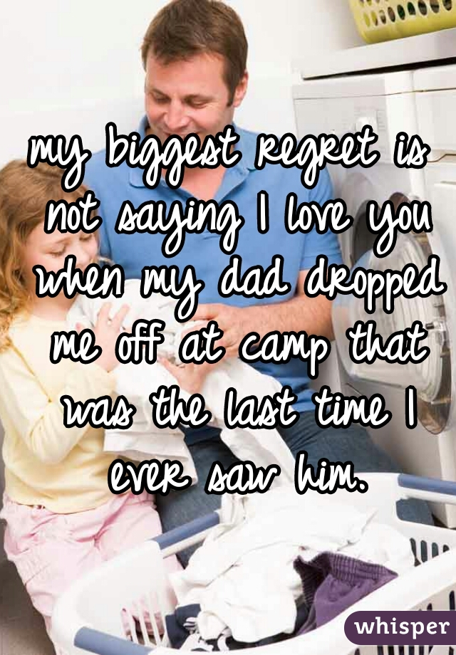 my biggest regret is not saying I love you when my dad dropped me off at camp that was the last time I ever saw him.