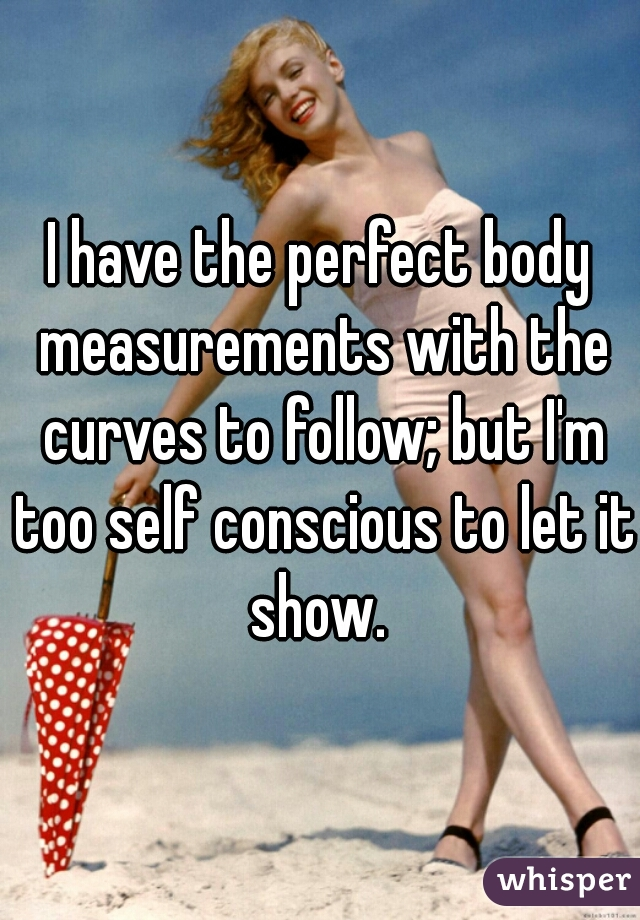I have the perfect body measurements with the curves to follow; but I'm too self conscious to let it show.