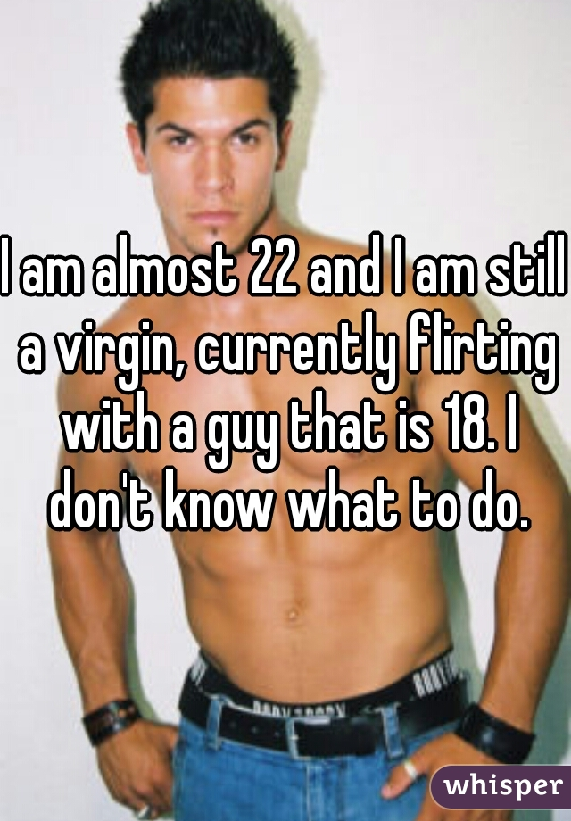 I am almost 22 and I am still a virgin, currently flirting with a guy that is 18. I don't know what to do.