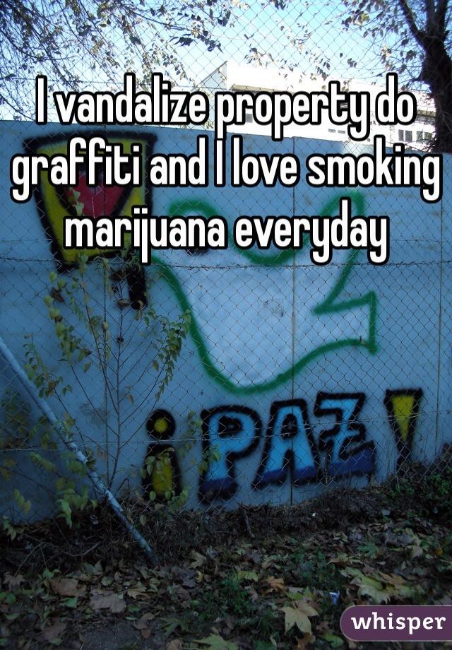 I vandalize property do graffiti and I love smoking marijuana everyday