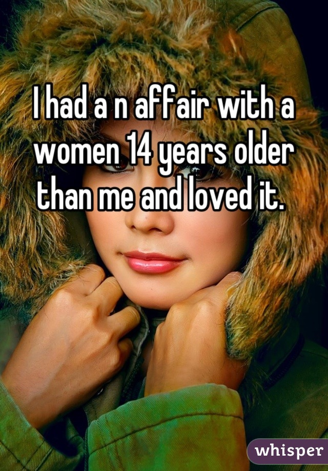 I had a n affair with a women 14 years older than me and loved it.