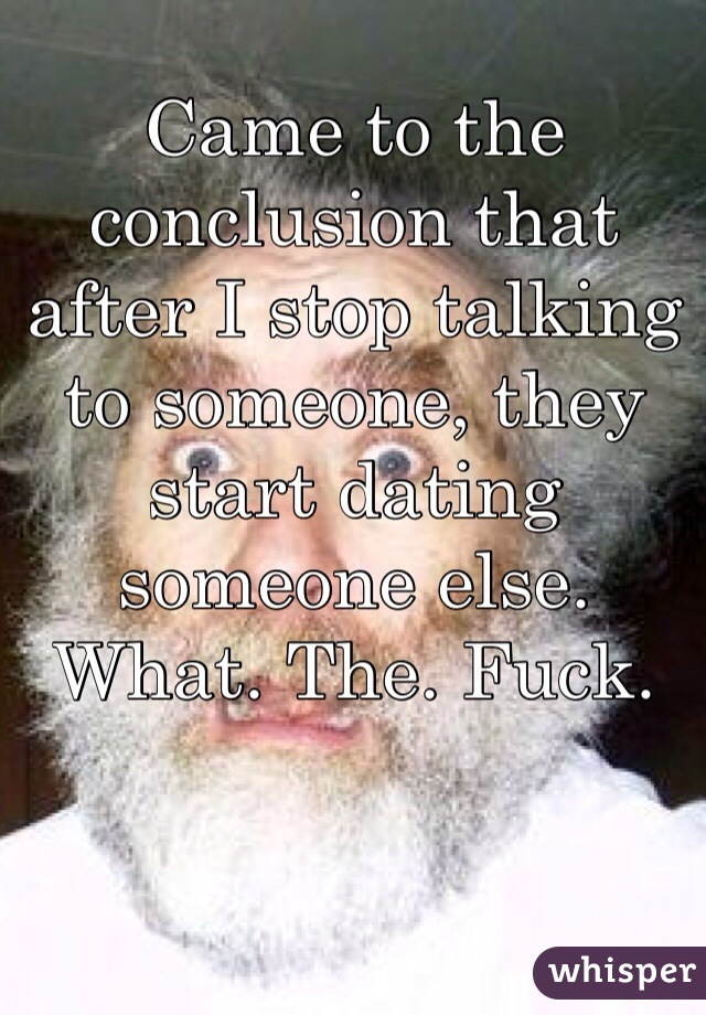 Came to the conclusion that after I stop talking to someone, they start dating someone else.  What. The. Fuck.