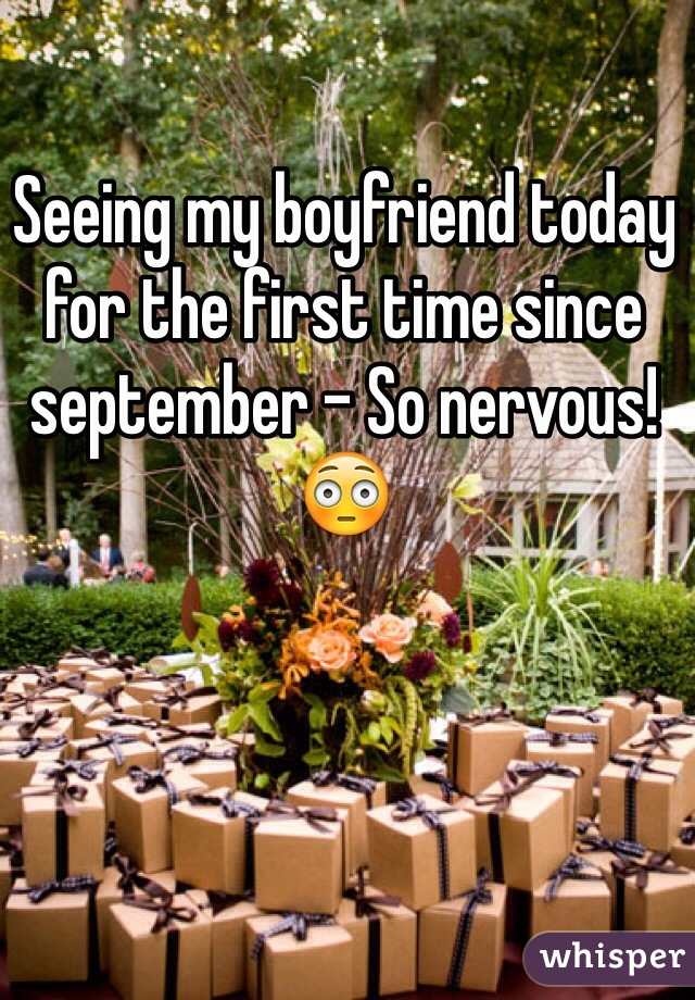 Seeing my boyfriend today for the first time since september - So nervous! 😳