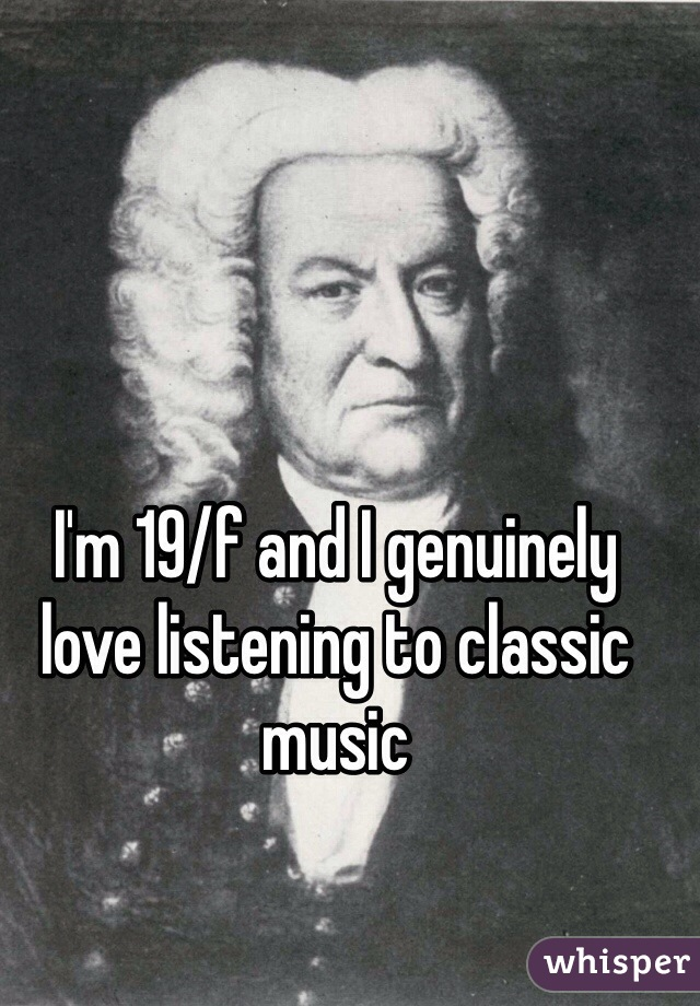 I'm 19/f and I genuinely love listening to classic music