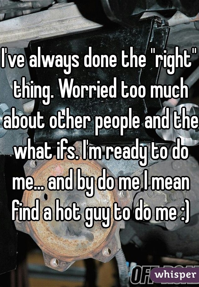 """I've always done the """"right"""" thing. Worried too much about other people and the what ifs. I'm ready to do me... and by do me I mean find a hot guy to do me :)"""