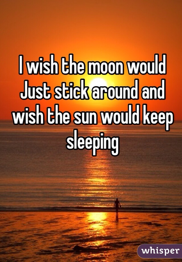 I wish the moon would Just stick around and wish the sun would keep sleeping
