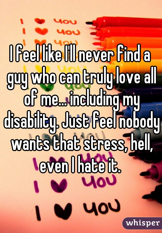I feel like I'll never find a guy who can truly love all of me... including my disability. Just feel nobody wants that stress, hell, even I hate it.