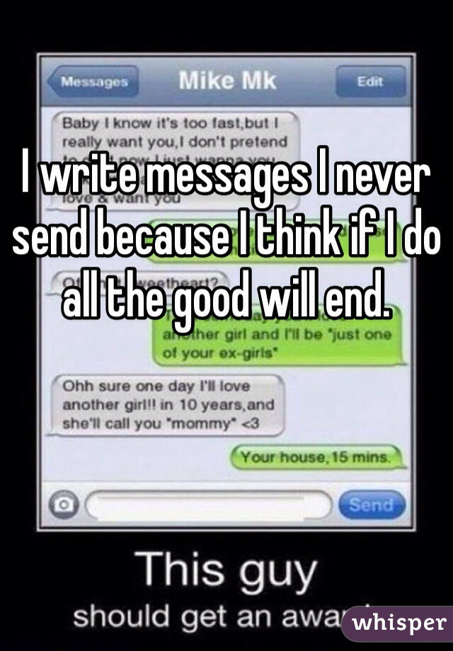 I write messages I never send because I think if I do all the good will end.