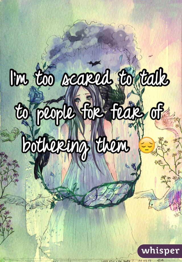 I'm too scared to talk to people for fear of bothering them 😔