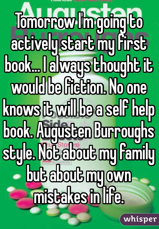 Tomorrow I'm going to actively start my first book... I always thought it would be fiction. No one knows it will be a self help book. Augusten Burroughs style. Not about my family but about my own mistakes in life.