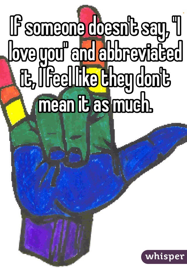 """If someone doesn't say, """"I love you"""" and abbreviated it, I feel like they don't mean it as much."""
