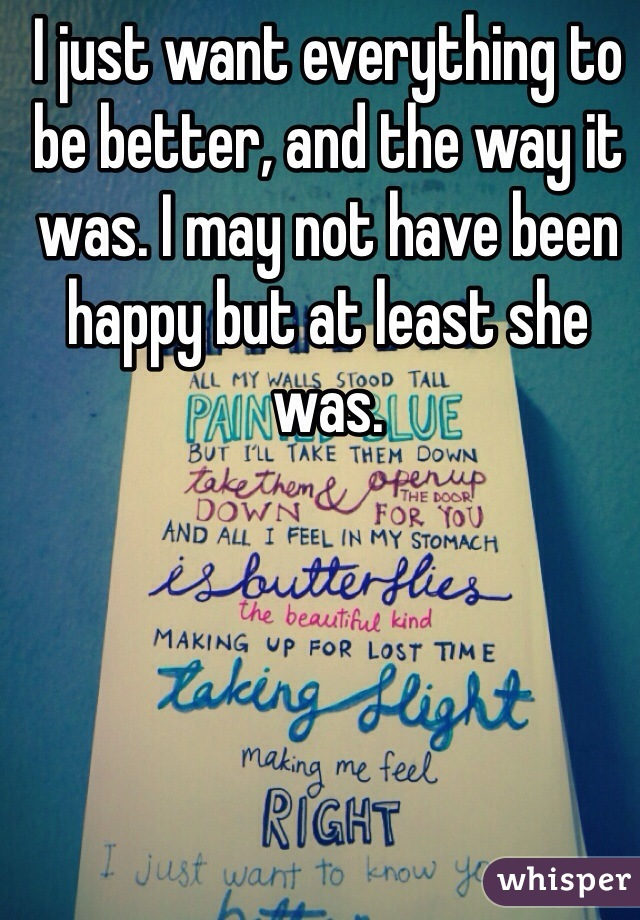 I just want everything to be better, and the way it was. I may not have been happy but at least she was.