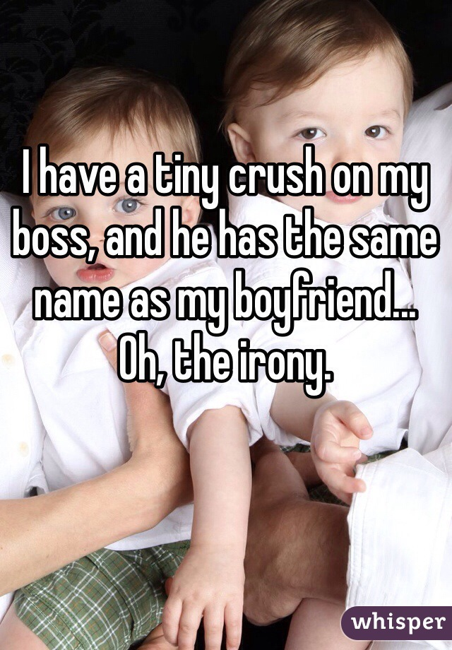 I have a tiny crush on my boss, and he has the same name as my boyfriend... Oh, the irony.