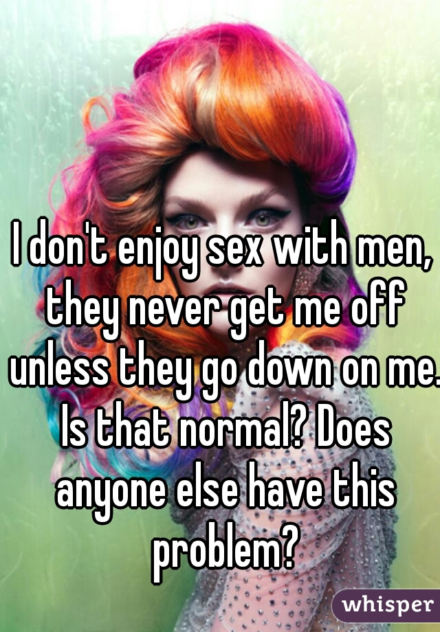 I don't enjoy sex with men, they never get me off unless they go down on me. Is that normal? Does anyone else have this problem?