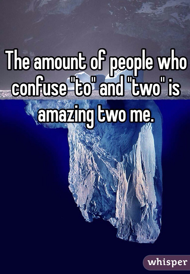 """The amount of people who confuse """"to"""" and """"two"""" is amazing two me."""