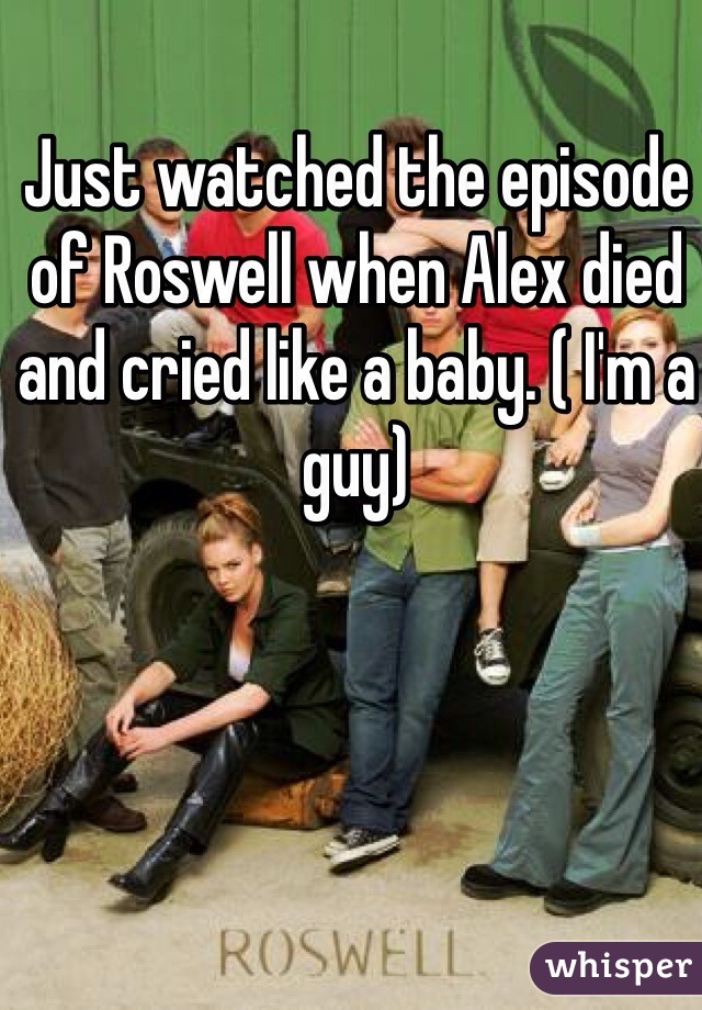 Just watched the episode of Roswell when Alex died and cried like a baby. ( I'm a guy)