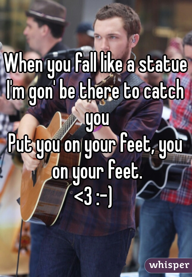 When you fall like a statue I'm gon' be there to catch you Put you on your feet, you on your feet. <3 :-)