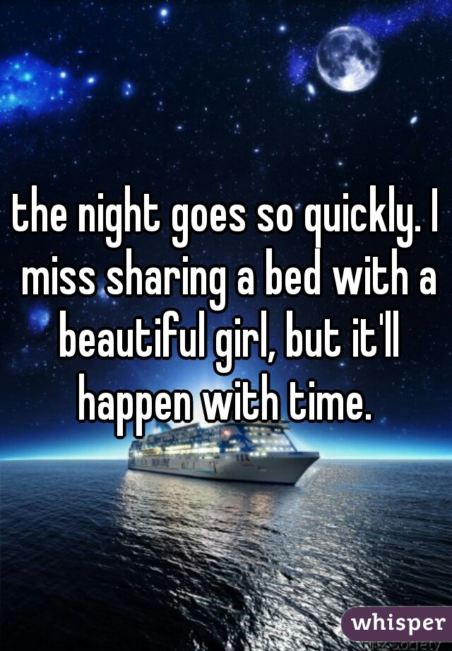 the night goes so quickly. I miss sharing a bed with a beautiful girl, but it'll happen with time.